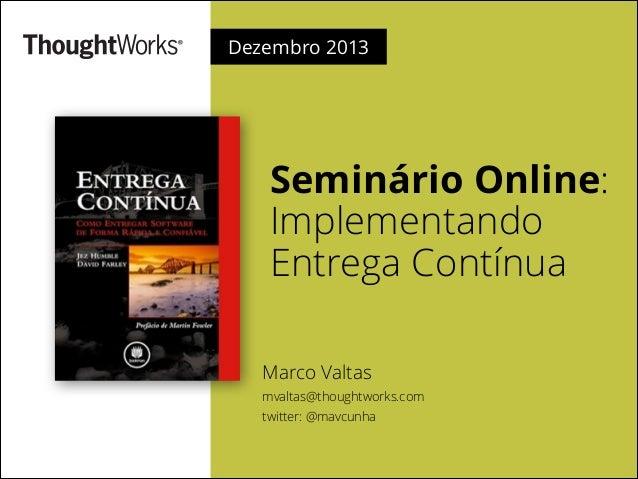Dezembro 2013  Seminário Online: Implementando Entrega Contínua Marco Valtas mvaltas@thoughtworks.com twitter: @mavcunha