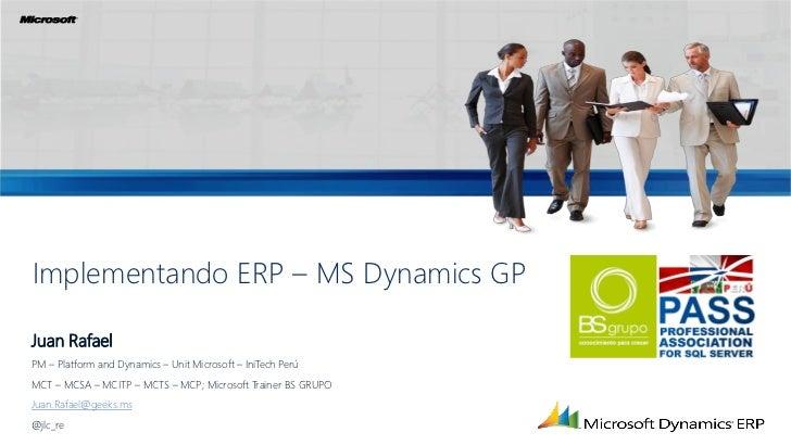 Implementando ERP – MS Dynamics GPJuan RafaelPM – Platform and Dynamics – Unit Microsoft – IniTech PerúMCT – MCSA – MCITP ...