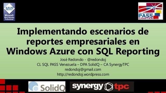 Implementando escenarios de reportes empresariales en Windows Azure con SQL Reporting José Redondo - @redondoj CL SQL PASS...
