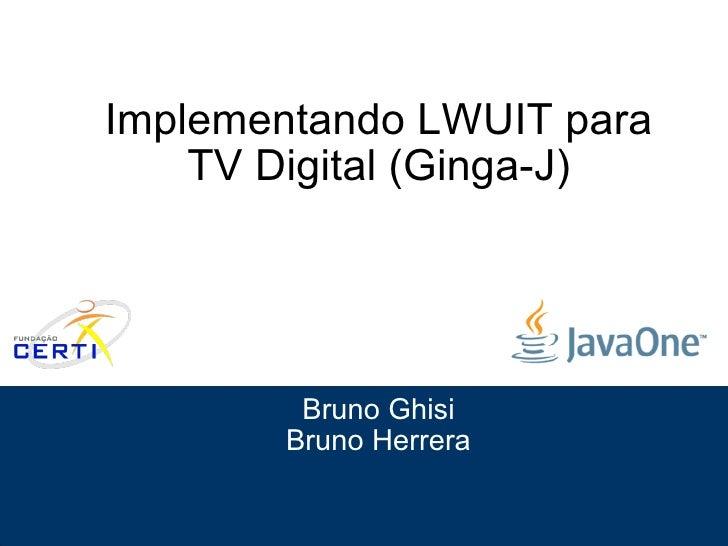 Implementando LWUIT para TV Digital (Ginga-J) Bruno Ghisi Bruno Herrera Slide 1