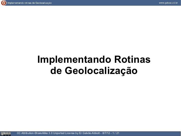 Implementando Rotinas                  de GeolocalizaçãoCC Attribution-ShareAlike 3.0 Unported License by Er Galvão Abbott...