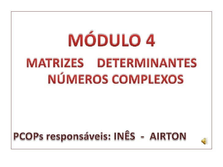 MÓDULO 4<br />MATRIZES    DETERMINANTES NÚMEROS COMPLEXOS<br />PCOPs responsáveis: INÊS  -  AIRTON<br />
