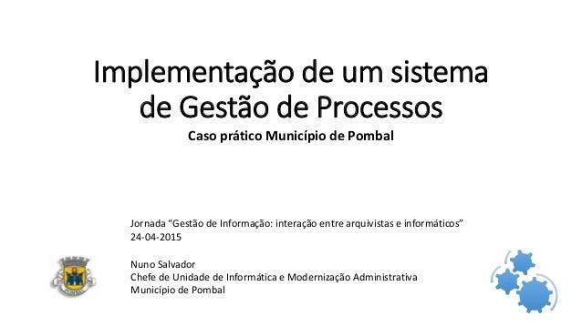 Implementação de um sistema de Gestão de Processos Caso prático Município de Pombal Nuno Salvador Chefe de Unidade de Info...