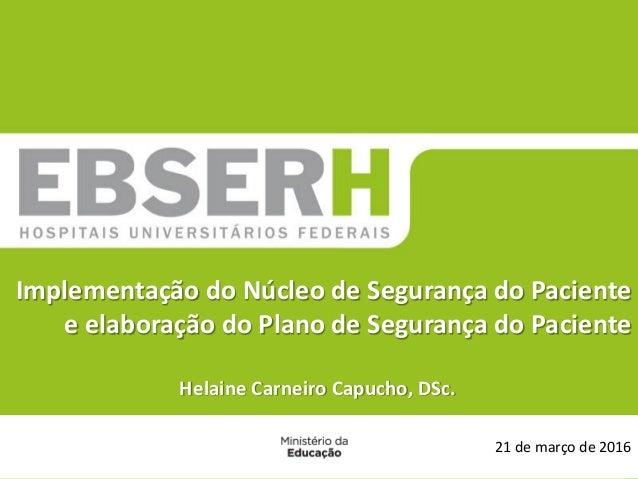 21 de março de 2016 Implementação do Núcleo de Segurança do Paciente e elaboração do Plano de Segurança do Paciente Helain...