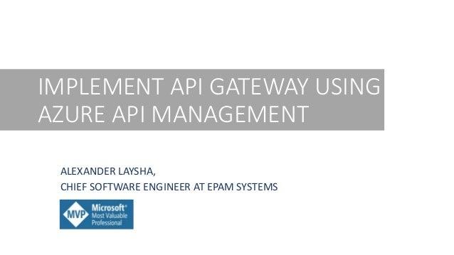 IMPLEMENT API GATEWAY USING AZURE API MANAGEMENT ALEXANDER LAYSHA, CHIEF SOFTWARE ENGINEER AT EPAM SYSTEMS