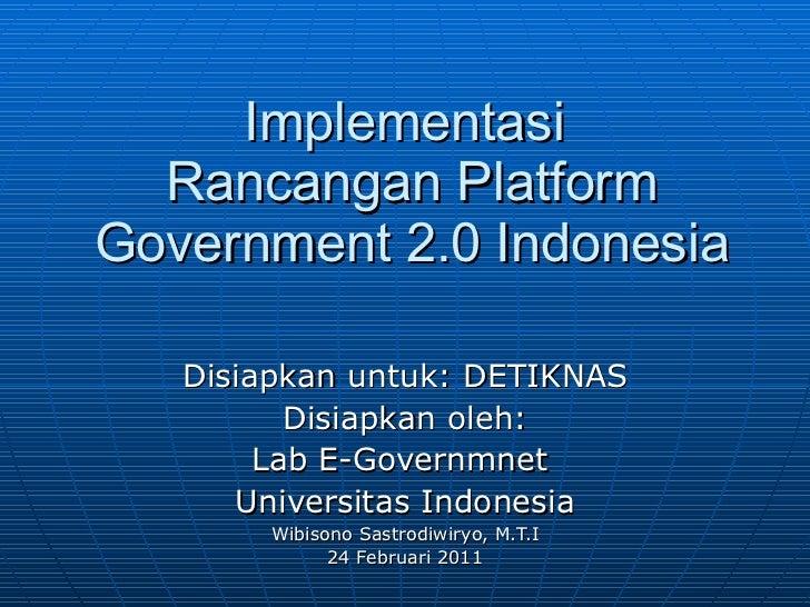 Implementasi  Rancangan Platform Government 2.0 Indonesia Disiapkan untuk: DETIKNAS Disiapkan oleh: Lab E-Governmnet  Univ...