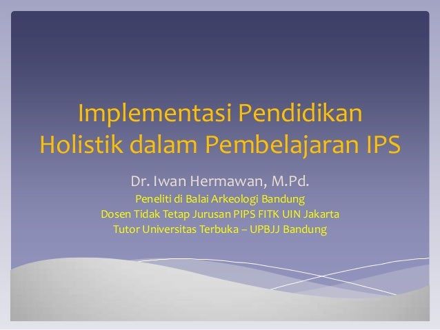 Implementasi PendidikanHolistik dalam Pembelajaran IPS          Dr. Iwan Hermawan, M.Pd.           Peneliti di Balai Arkeo...