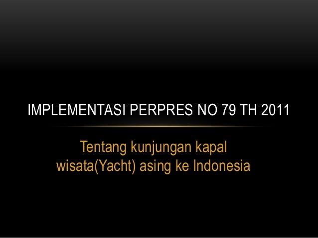 IMPLEMENTASI PERPRES NO 79 TH 2011       Tentang kunjungan kapal   wisata(Yacht) asing ke Indonesia