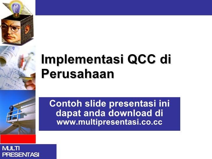 Implementasi QCC di Perusahaan Contoh slide presentasi ini dapat anda download di  www.multipresentasi.co.cc