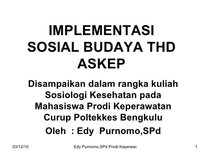 IMPLEMENTASI SOSIAL BUDAYA THD ASKEP Disampaikan dalam rangka kuliah Sosiologi Kesehatan pada Mahasiswa Prodi Keperawatan ...