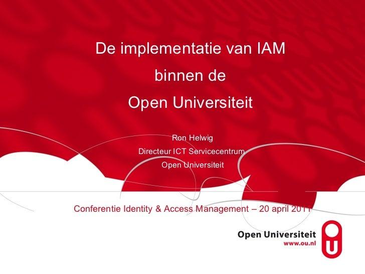 De implementatie van IAM  binnen de  Open Universiteit  Ron Helwig Directeur ICT Servicecentrum  Open Universiteit Confere...