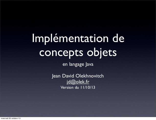 Implémentation de concepts objets en langage Java Jean David Olekhnovitch jd@olek.fr Version du 11/10/13  mercredi 23 octo...