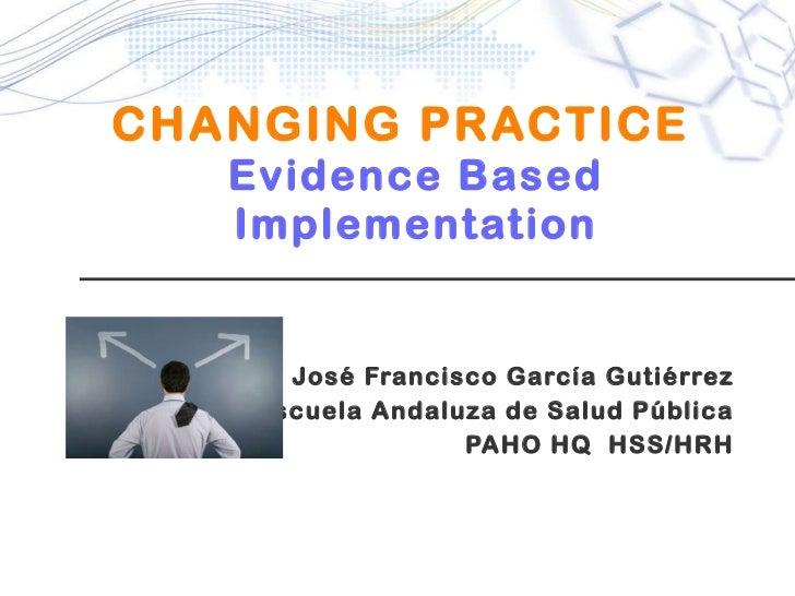 CHANGING PRACTICE   Evidence Based Implementation José Francisco García Gutiérrez Escuela Andaluza de Salud Pública PAHO H...