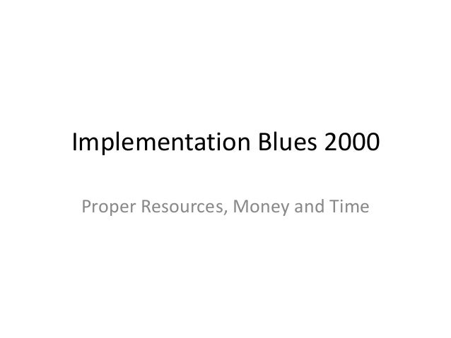 Implementation Blues 2000 Proper Resources, Money and Time