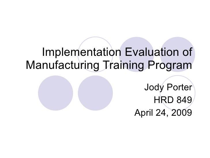 Implementation Evaluation of Manufacturing Training Program Jody Porter HRD 849 April 24, 2009