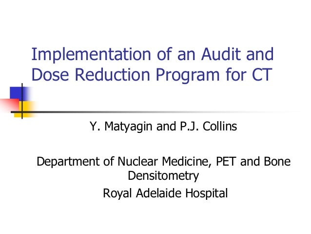 Implementation of an Audit and Dose Reduction Program for CT Y. Matyagin and P.J. Collins Department of Nuclear Medicine, ...