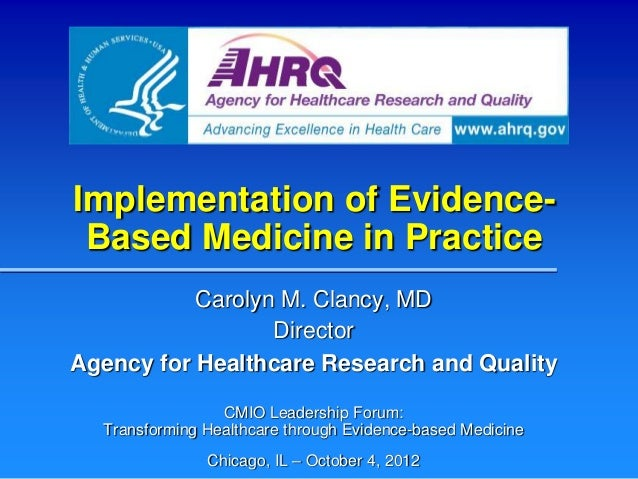 Implementation of Evidence- Based Medicine in Practice           Carolyn M. Clancy, MD                  DirectorAgency for...