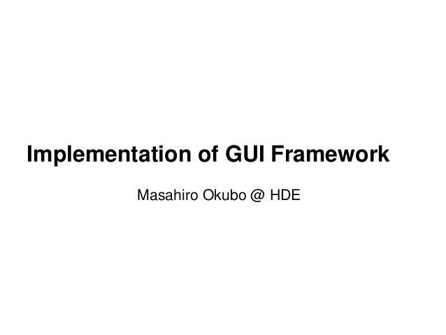 Implementation of GUI Framework Masahiro Okubo @ HDE