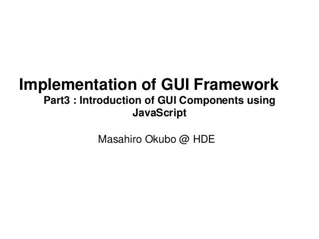 Implementation of GUI Framework  Part3 : Introduction of GUI Components using  JavaScript  Masahiro Okubo @ HDE