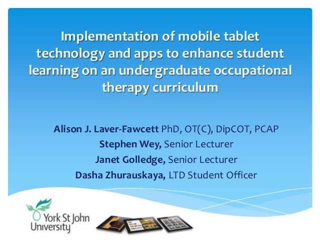 Implementation of mobile tablettechnology and apps to enhance studentlearning on an undergraduate occupationaltherapy curr...