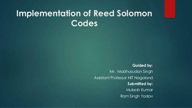 Implementation of Reed Solomon Codes Guided by: Mr. Madhusudan Singh Assistant Professor NIT Nagaland Submitted by: Mukesh...