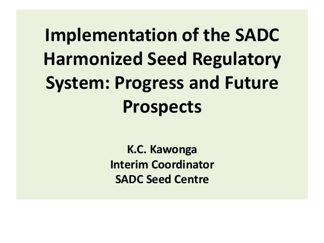 Implementation of the SADC Harmonized Seed Regulatory System: Progress and Future Prospects K.C. Kawonga Interim Coordinat...