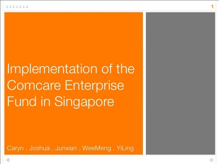 1     Implementation of the Comcare Enterprise Fund in Singapore   Caryn . Joshua . Junxian . WeeMeng . YiLing