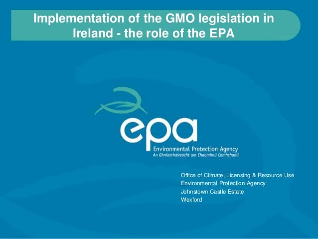 Implementation of the GMO legislation in      Ireland - the role of the EPA                        Office of Climate, Lice...