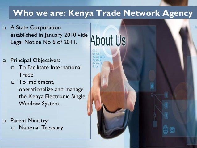 Who we are: Kenya Trade Network Agency  A State Corporation established in January 2010 vide Legal Notice No 6 of 2011. ...