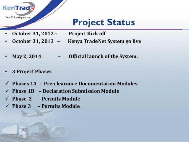 Project Status • October 31, 2012 – Project Kick off • October 31, 2013 – Kenya TradeNet System go live • May 2, 2014 – Of...