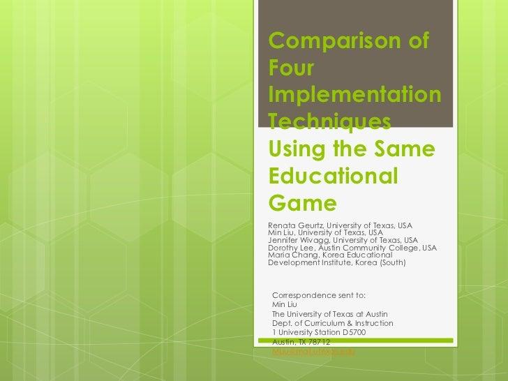Comparison ofFourImplementationTechniquesUsing the SameEducationalGameRenata Geurtz, University of Texas, USAMin Liu, Univ...
