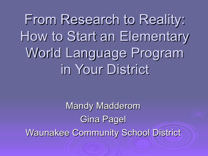 From Research to Reality: How to Start an Elementary World Language Program in Your District Mandy Madderom Gina Pagel Wau...