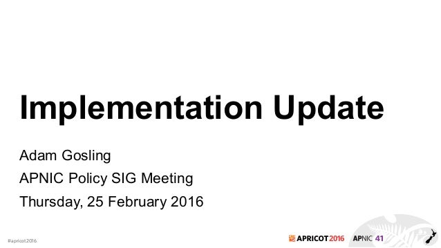 2016#apricot2016 Implementation Update Adam Gosling APNIC Policy SIG Meeting Thursday, 25 February 2016