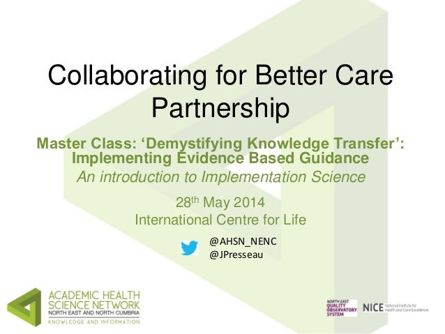 Collaborating for Better Care Partnership Master Class: 'Demystifying Knowledge Transfer': Implementing Evidence Based Gui...
