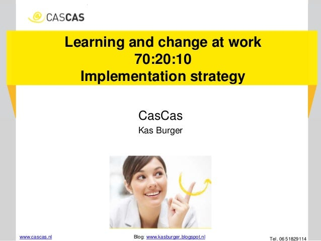 Learning and change at work 70:20:10 Implementation strategy CasCas Kas Burger www.cascas.nl Blog: www.kasburger.blogspot....