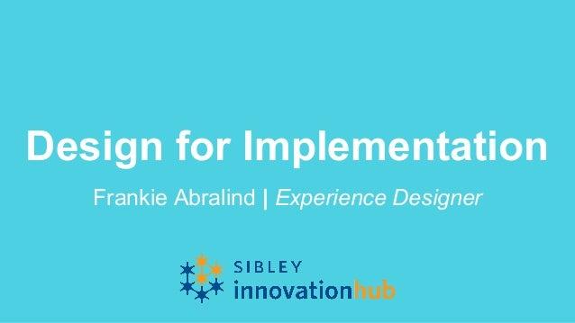 Design for Implementation Frankie Abralind   Experience Designer
