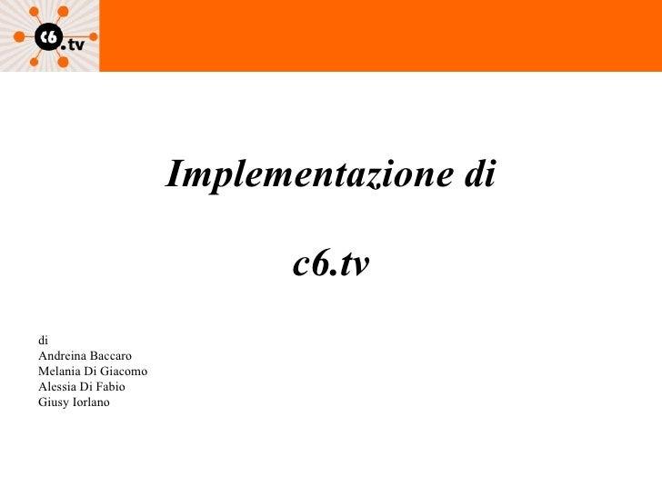 Implementazione di   c6.tv di Andreina Baccaro Melania Di Giacomo Alessia Di Fabio Giusy Iorlano