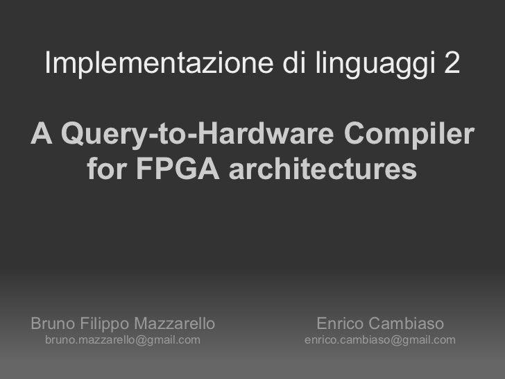 Implementazione di linguaggi 2A Query-to-Hardware Compiler   for FPGA architecturesBruno Filippo Mazzarello       Enrico C...