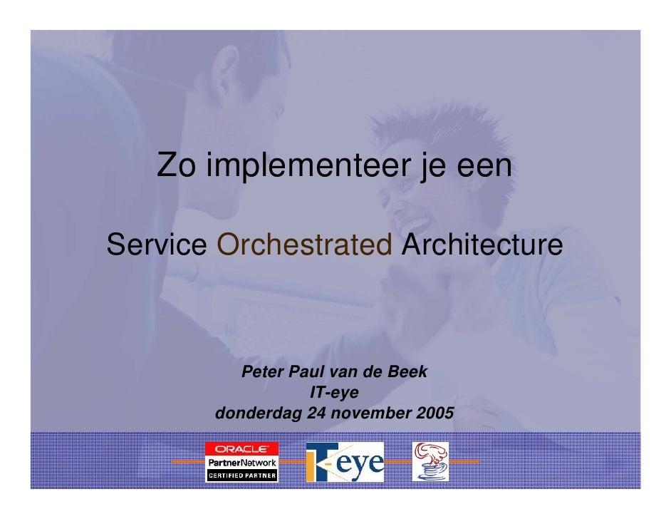 Zo implementeer je een  Service Orchestrated Architecture              Peter Paul van de Beek                   IT-eye    ...