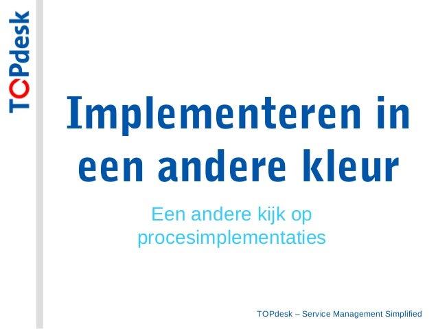 TOPdesk – Service Management SimplifiedImplementeren ineen andere kleurEen andere kijk opprocesimplementaties