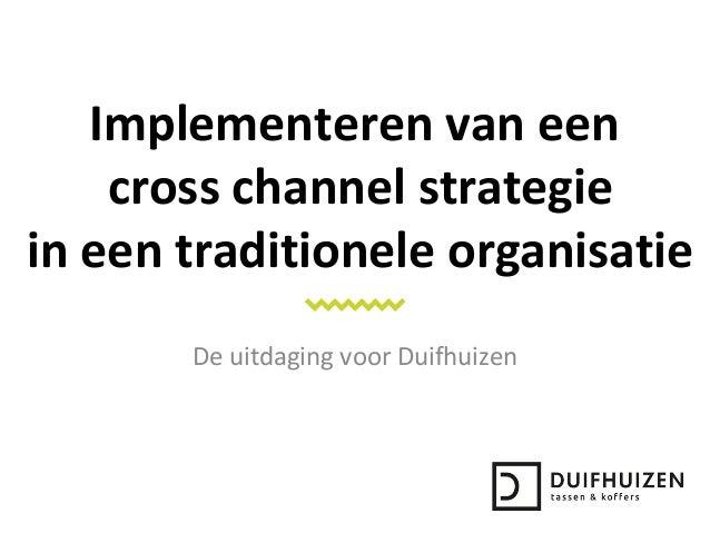 Implementeren van een cross channel strategie in een traditionele organisatie De uitdaging voor Duifhuizen