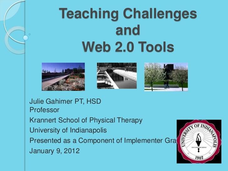 Teaching Challenges                and           Web 2.0 ToolsJulie Gahimer PT, HSDProfessorKrannert School of Physical Th...