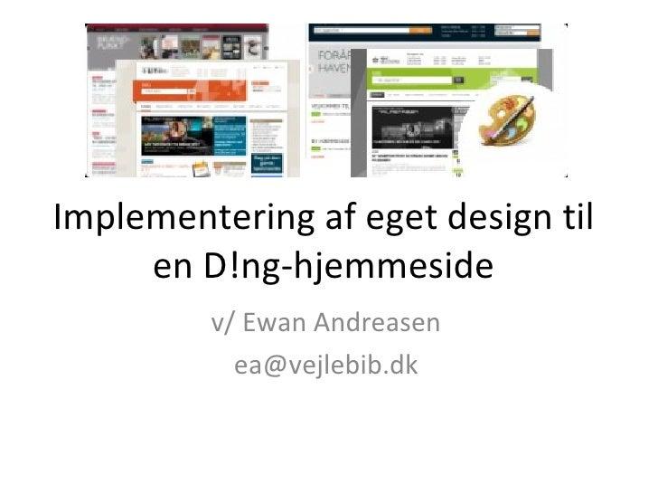 Implementering af eget design til en D!ng-hjemmeside v/ Ewan Andreasen [email_address]