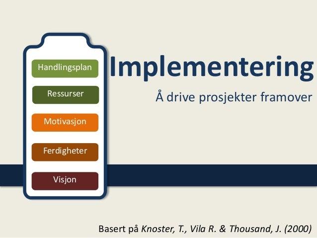 Implementering Å drive prosjekter framover Handlingsplan Ressurser Motivasjon Ferdigheter Visjon Basert på Knoster, T., Vi...