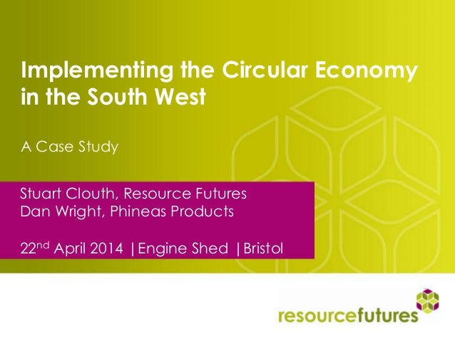 Implementing the Circular Economy in the South West A Case Study Stuart Clouth, Resource Futures Dan Wright, Phineas Produ...