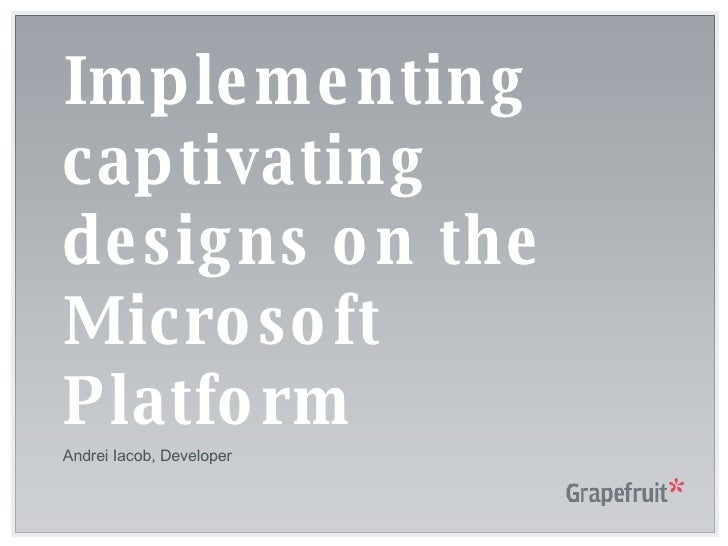 Implementing captivating designs on the Microsoft Platform Andrei Iacob, Developer