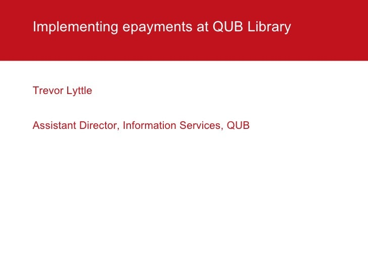 Implementing epayments at QUB Library  <ul><li>Trevor Lyttle </li></ul><ul><li>Assistant Director, Information Services, Q...