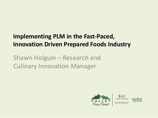 Implementing PLM in the Fast-Paced, Innovation Driven Prepared Foods Industry Shawn Holguin – Research and Culinary Innova...
