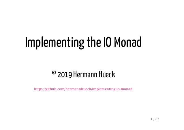 Implementing the IO Monad © 2019 Hermann Hueck https://github.com/hermannhueck/implementing-io-monad 1 / 87