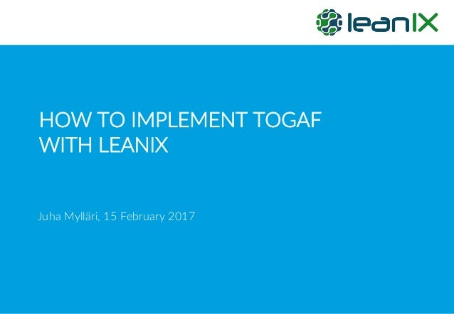 HOW TO IMPLEMENT TOGAF WITH LEANIX Juha Mylläri, 15 February 2017